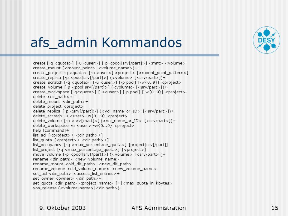 9. Oktober 2003AFS Administration15 afs_admin Kommandos create [-q ] [-u ] [-p ] create_mount ( )+ create_project -q [-u ] [ ] create_replica [-p ] (