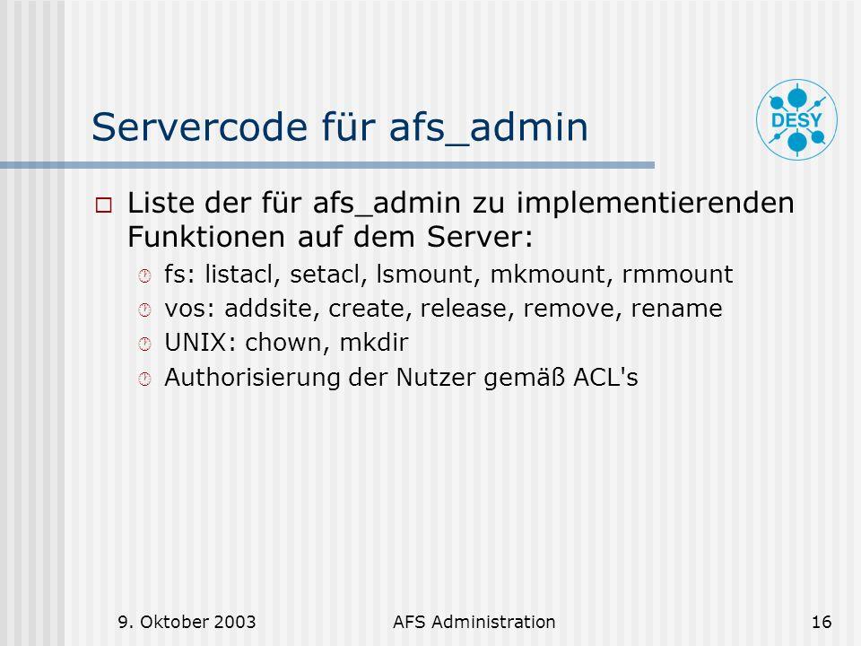 9. Oktober 2003AFS Administration16 Servercode für afs_admin Liste der für afs_admin zu implementierenden Funktionen auf dem Server: fs: listacl, seta