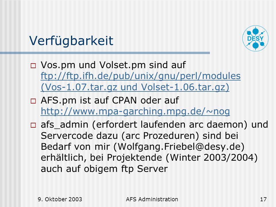 9. Oktober 2003AFS Administration17 Verfügbarkeit Vos.pm und Volset.pm sind auf ftp://ftp.ifh.de/pub/unix/gnu/perl/modules (Vos-1.07.tar.gz und Volset
