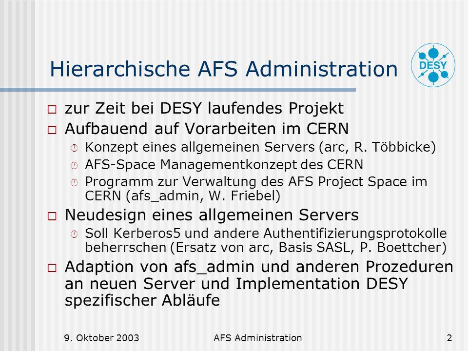 9. Oktober 2003AFS Administration2 Hierarchische AFS Administration zur Zeit bei DESY laufendes Projekt Aufbauend auf Vorarbeiten im CERN Konzept eine