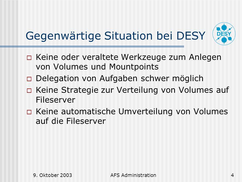 9. Oktober 2003AFS Administration4 Gegenwärtige Situation bei DESY Keine oder veraltete Werkzeuge zum Anlegen von Volumes und Mountpoints Delegation v