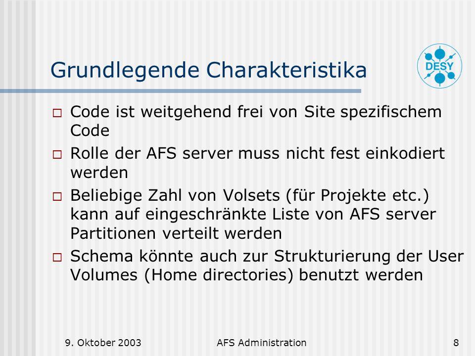 9. Oktober 2003AFS Administration8 Grundlegende Charakteristika Code ist weitgehend frei von Site spezifischem Code Rolle der AFS server muss nicht fe