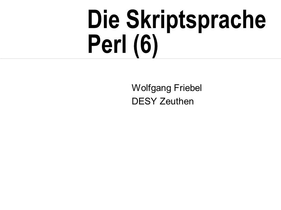 Die Skriptsprache Perl (6) Wolfgang Friebel DESY Zeuthen