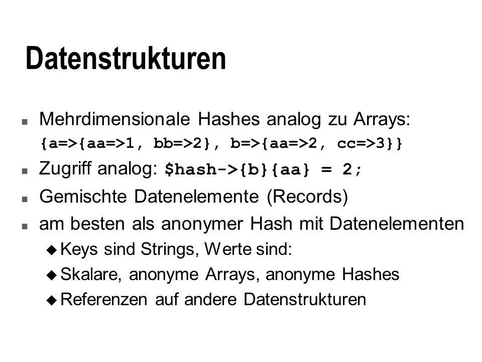 Datenstrukturen n Mehrdimensionale Hashes analog zu Arrays: {a=>{aa=>1, bb=>2}, b=>{aa=>2, cc=>3}} Zugriff analog: $hash->{b}{aa} = 2; n Gemischte Dat