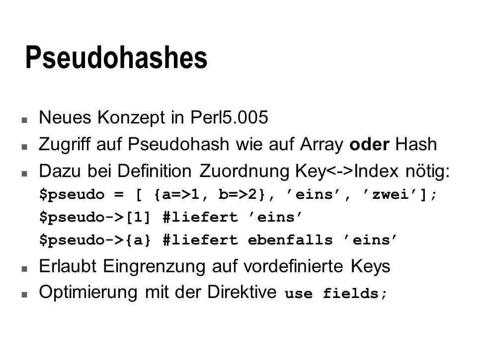 Pseudohashes n Neues Konzept in Perl5.005 n Zugriff auf Pseudohash wie auf Array oder Hash n Dazu bei Definition Zuordnung Key Index nötig: $pseudo = [ {a=>1, b=>2}, eins, zwei]; $pseudo->[1] #liefert eins $pseudo->{a} #liefert ebenfalls eins n Erlaubt Eingrenzung auf vordefinierte Keys Optimierung mit der Direktive use fields;