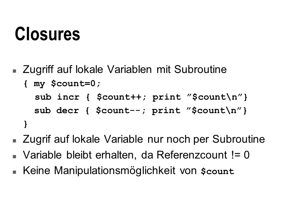 Closures n Zugriff auf lokale Variablen mit Subroutine { my $count=0; sub incr { $count++; print $count\n} sub decr { $count--; print $count\n} } n Zu