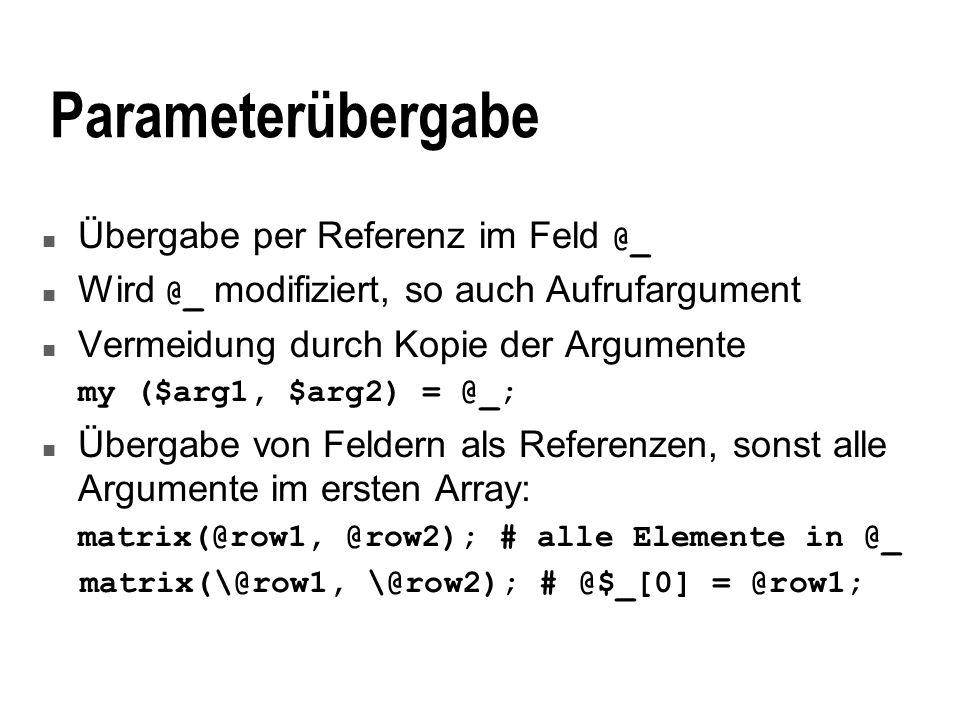 Parameterübergabe Übergabe per Referenz im Feld @_ Wird @_ modifiziert, so auch Aufrufargument n Vermeidung durch Kopie der Argumente my ($arg1, $arg2) = @_; n Übergabe von Feldern als Referenzen, sonst alle Argumente im ersten Array: matrix(@row1, @row2); # alle Elemente in @_ matrix(\@row1, \@row2); # @$_[0] = @row1;