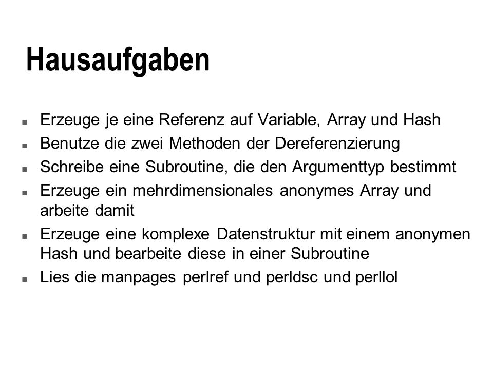 Hausaufgaben n Erzeuge je eine Referenz auf Variable, Array und Hash n Benutze die zwei Methoden der Dereferenzierung n Schreibe eine Subroutine, die