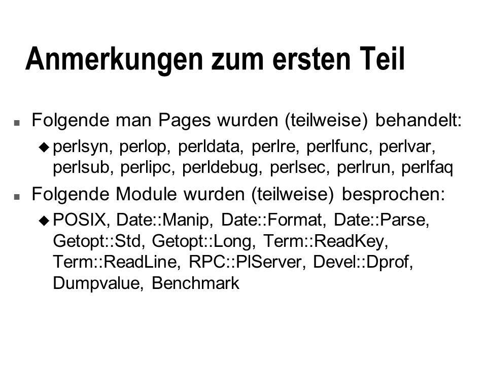 Anmerkungen zum ersten Teil n Folgende man Pages wurden (teilweise) behandelt: u perlsyn, perlop, perldata, perlre, perlfunc, perlvar, perlsub, perlipc, perldebug, perlsec, perlrun, perlfaq n Folgende Module wurden (teilweise) besprochen: u POSIX, Date::Manip, Date::Format, Date::Parse, Getopt::Std, Getopt::Long, Term::ReadKey, Term::ReadLine, RPC::PlServer, Devel::Dprof, Dumpvalue, Benchmark