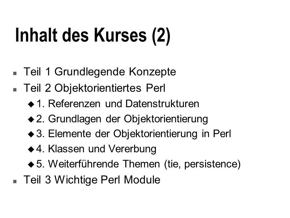 Inhalt des Kurses (2) n Teil 1 Grundlegende Konzepte n Teil 2 Objektorientiertes Perl u 1. Referenzen und Datenstrukturen u 2. Grundlagen der Objektor