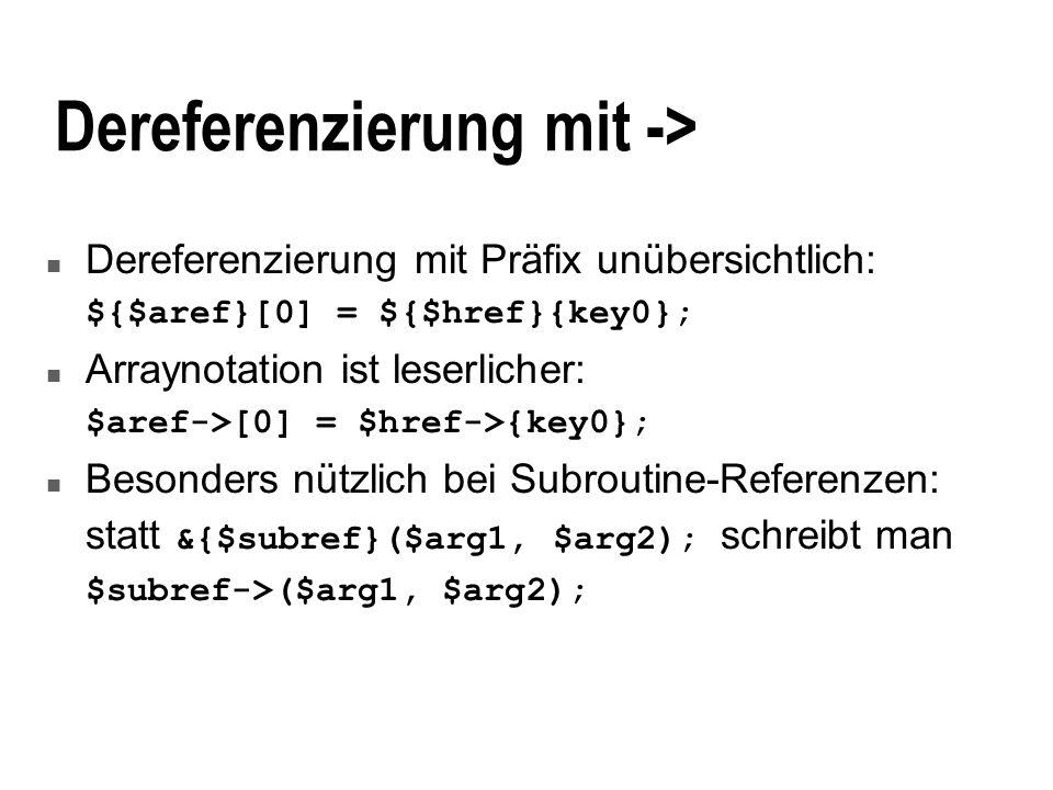 Dereferenzierung mit -> n Dereferenzierung mit Präfix unübersichtlich: ${$aref}[0] = ${$href}{key0}; n Arraynotation ist leserlicher: $aref->[0] = $hr