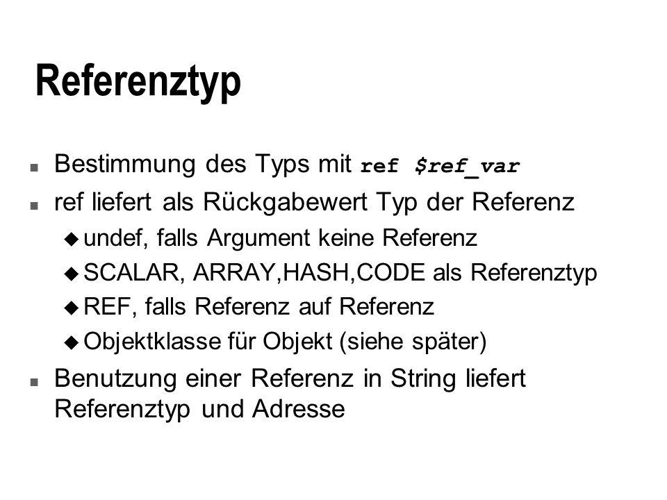 Referenztyp Bestimmung des Typs mit ref $ref_var n ref liefert als Rückgabewert Typ der Referenz u undef, falls Argument keine Referenz u SCALAR, ARRAY,HASH,CODE als Referenztyp u REF, falls Referenz auf Referenz u Objektklasse für Objekt (siehe später) n Benutzung einer Referenz in String liefert Referenztyp und Adresse