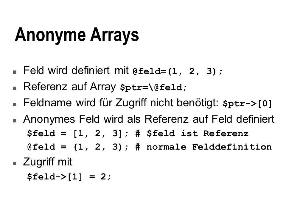 Mehrdimensionale Arrays n Bei Liste von Feldern verwischen Feldgrenzen: ((1,2,3), (4,5,6)) äquivalent zu (1,2,3,4,5,6) Daher besser: @matrix=(\@row1, \@row2); n Verwendung anonymer Arrays vereinfacht Notation $matrix = [ [1,2,3], [4,5,6] ]; n Zugriff mit Arraynotation $matrix->[1]->[2]; oder $matrix->[1][2];