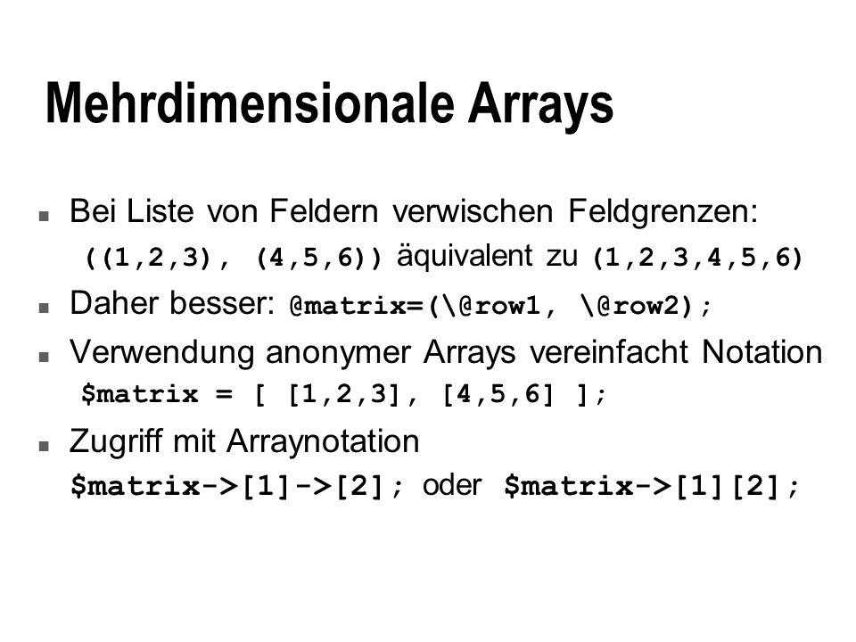 Anonyme Hashes Hashdefinition mit %hash=(num=>1, str=>a); n Auch hier Name des Hashes nicht nötig n Anonymer Hash als Referenz auf Hash definiert $hash={num=>1, str=>a}; # $hash ist Ref @hash=(num=>1, str=>a); # normaler Hash Zugriff mit $hash->{num} = 2;