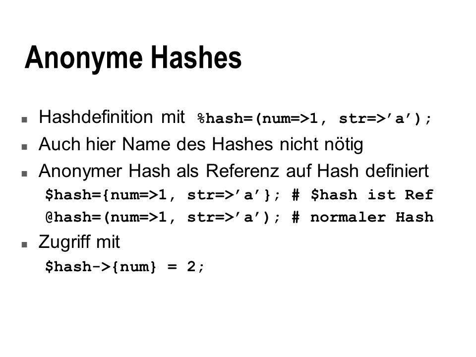Datenstrukturen n Mehrdimensionale Hashes analog zu Arrays: {a=>{aa=>1, bb=>2}, b=>{aa=>2, cc=>3}} Zugriff analog: $hash->{b}{aa} = 2; n Gemischte Datenelemente (Records) n am besten als anonymer Hash mit Datenelementen u Keys sind Strings, Werte sind: u Skalare, anonyme Arrays, anonyme Hashes u Referenzen auf andere Datenstrukturen