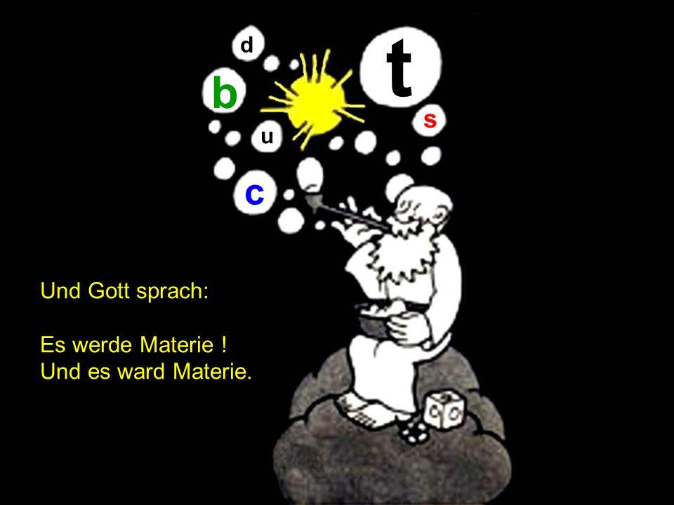 Und Gott sprach: Es werde Materie ! Und es ward Materie. t b c d s u