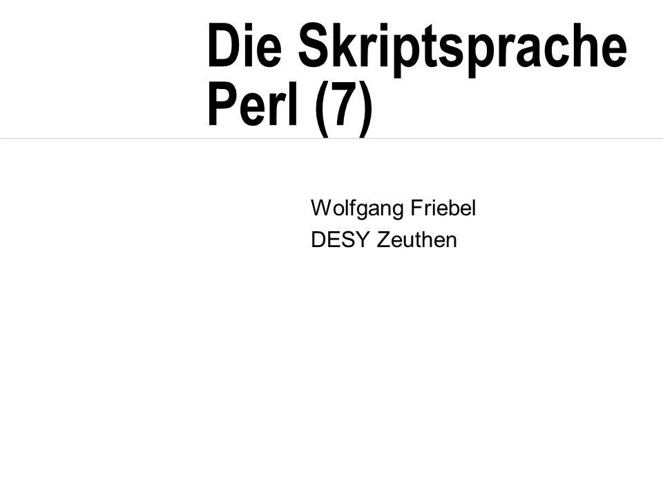 Die Skriptsprache Perl (7) Wolfgang Friebel DESY Zeuthen