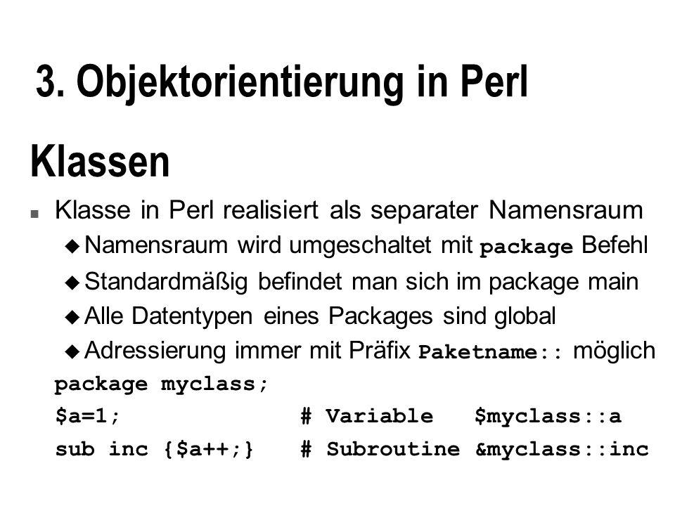 3. Objektorientierung in Perl Klassen n Klasse in Perl realisiert als separater Namensraum Namensraum wird umgeschaltet mit package Befehl u Standardm