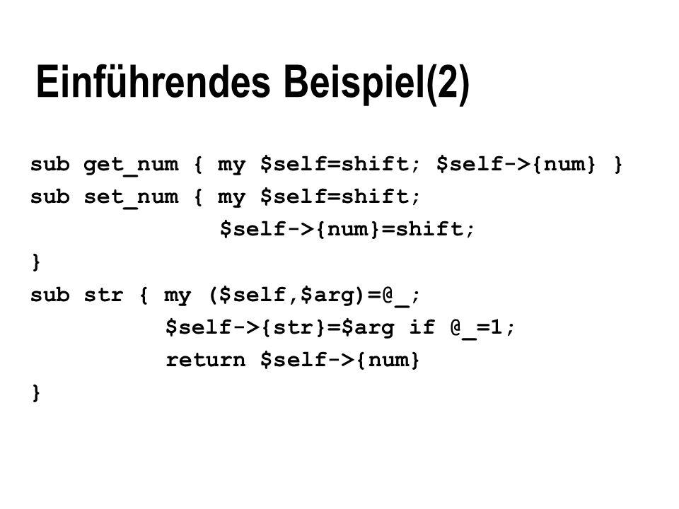 Einführendes Beispiel(2) sub get_num { my $self=shift; $self->{num} } sub set_num { my $self=shift; $self->{num}=shift; } sub str { my ($self,$arg)=@_