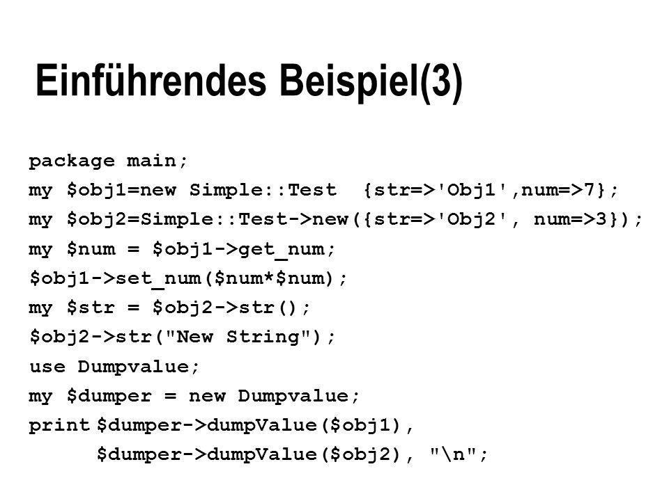 Einführendes Beispiel(3) package main; my $obj1=new Simple::Test {str=>'Obj1',num=>7}; my $obj2=Simple::Test->new({str=>'Obj2', num=>3}); my $num = $o