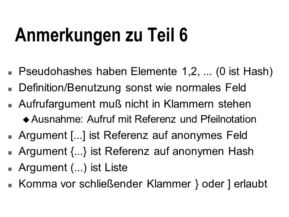 Anmerkungen zu Teil 6 n Pseudohashes haben Elemente 1,2,... (0 ist Hash) n Definition/Benutzung sonst wie normales Feld n Aufrufargument muß nicht in
