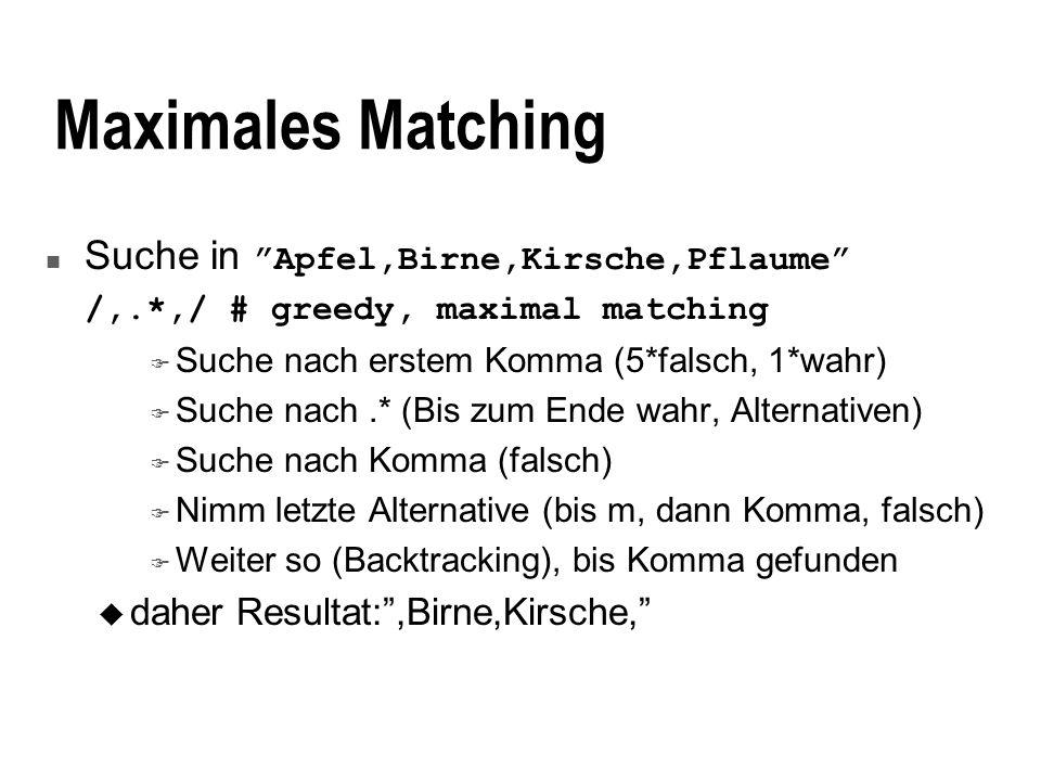 Maximales Matching Suche in Apfel,Birne,Kirsche,Pflaume /,.*,/ # greedy, maximal matching F Suche nach erstem Komma (5*falsch, 1*wahr) F Suche nach.* (Bis zum Ende wahr, Alternativen) F Suche nach Komma (falsch) F Nimm letzte Alternative (bis m, dann Komma, falsch) F Weiter so (Backtracking), bis Komma gefunden u daher Resultat:,Birne,Kirsche,
