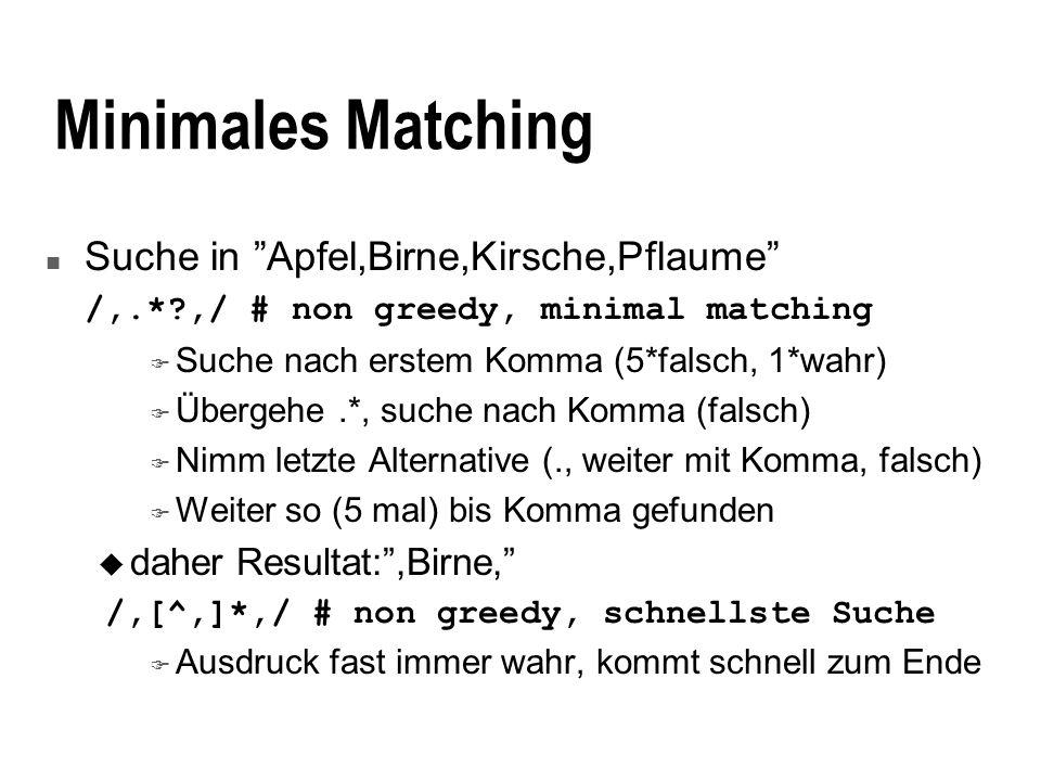Minimales Matching n Suche in Apfel,Birne,Kirsche,Pflaume /,.*?,/ # non greedy, minimal matching F Suche nach erstem Komma (5*falsch, 1*wahr) F Übergehe.*, suche nach Komma (falsch) F Nimm letzte Alternative (., weiter mit Komma, falsch) F Weiter so (5 mal) bis Komma gefunden u daher Resultat:,Birne, /,[^,]*,/ # non greedy, schnellste Suche F Ausdruck fast immer wahr, kommt schnell zum Ende