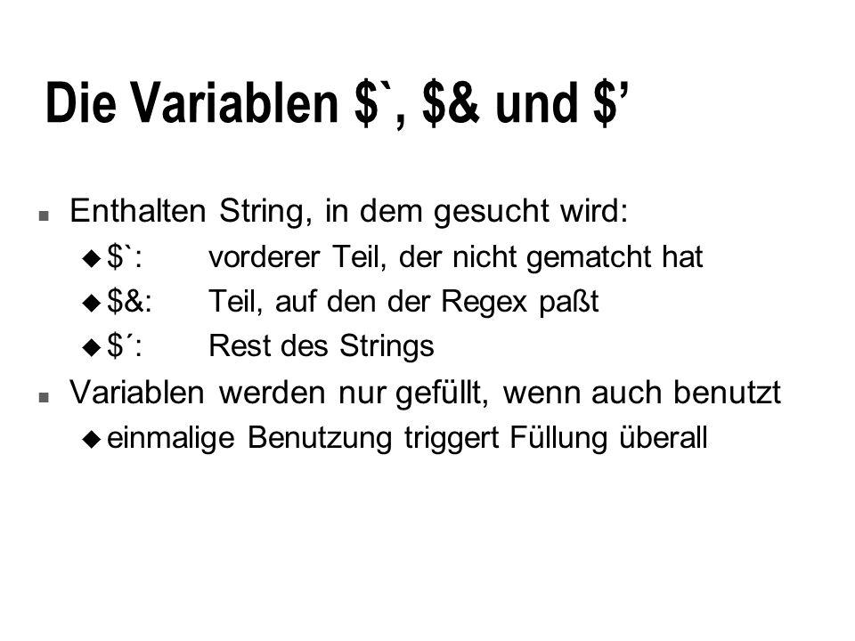 Die Variablen $`, $& und $ n Enthalten String, in dem gesucht wird: u $`:vorderer Teil, der nicht gematcht hat u $&:Teil, auf den der Regex paßt u $´:Rest des Strings n Variablen werden nur gefüllt, wenn auch benutzt u einmalige Benutzung triggert Füllung überall