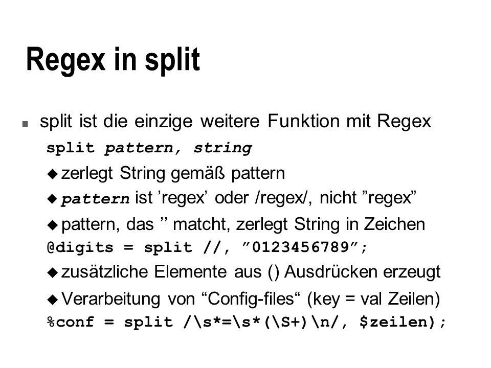 Regex in split n split ist die einzige weitere Funktion mit Regex split pattern, string u zerlegt String gemäß pattern pattern ist regex oder /regex/, nicht regex u pattern, das matcht, zerlegt String in Zeichen @digits = split //, 0123456789; zusätzliche Elemente aus () Ausdrücken erzeugt u Verarbeitung von Config-files (key = val Zeilen) %conf = split /\s*=\s*(\S+)\n/, $zeilen);