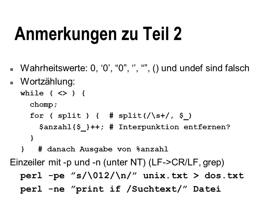 Anmerkungen zu Teil 2 n Wahrheitswerte: 0, 0, 0,,, () und undef sind falsch n Wortzählung: while ( <> ) { chomp; for ( split ) { # split(/\s+/, $_) $anzahl{$_}++; # Interpunktion entfernen.