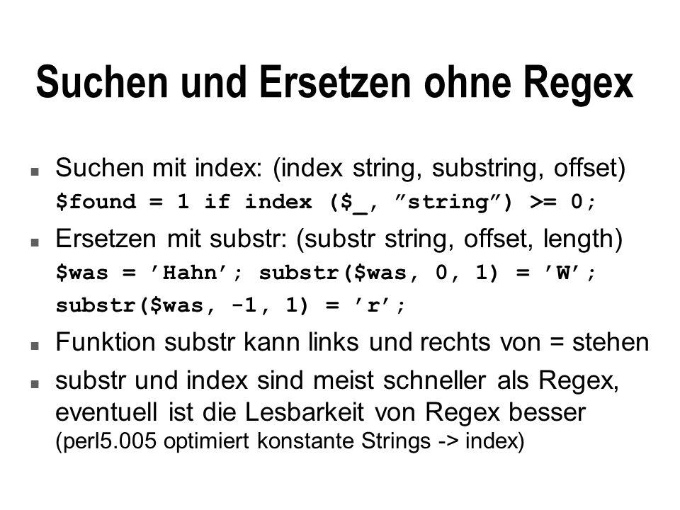 Suchen und Ersetzen ohne Regex n Suchen mit index: (index string, substring, offset) $found = 1 if index ($_, string) >= 0; n Ersetzen mit substr: (substr string, offset, length) $was = Hahn; substr($was, 0, 1) = W; substr($was, -1, 1) = r; n Funktion substr kann links und rechts von = stehen n substr und index sind meist schneller als Regex, eventuell ist die Lesbarkeit von Regex besser (perl5.005 optimiert konstante Strings -> index)