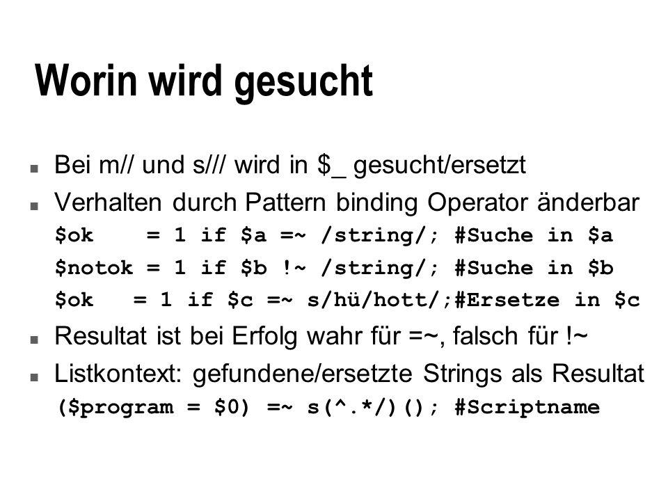 Worin wird gesucht n Bei m// und s/// wird in $_ gesucht/ersetzt n Verhalten durch Pattern binding Operator änderbar $ok = 1 if $a =~ /string/; #Suche in $a $notok = 1 if $b !~ /string/; #Suche in $b $ok = 1 if $c =~ s/hü/hott/;#Ersetze in $c n Resultat ist bei Erfolg wahr für =~, falsch für !~ n Listkontext: gefundene/ersetzte Strings als Resultat ($program = $0) =~ s(^.*/)(); #Scriptname
