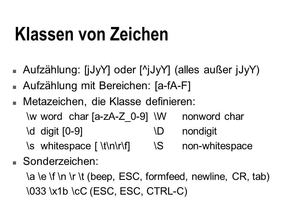 Klassen von Zeichen n Aufzählung: [jJyY] oder [^jJyY] (alles außer jJyY) n Aufzählung mit Bereichen: [a-fA-F] n Metazeichen, die Klasse definieren: \wwordchar [a-zA-Z_0-9]\Wnonword char \ddigit [0-9]\Dnondigit \swhitespace [ \t\n\r\f]\Snon-whitespace n Sonderzeichen: \a \e \f \n \r \t (beep, ESC, formfeed, newline, CR, tab) \033 \x1b \cC (ESC, ESC, CTRL-C)