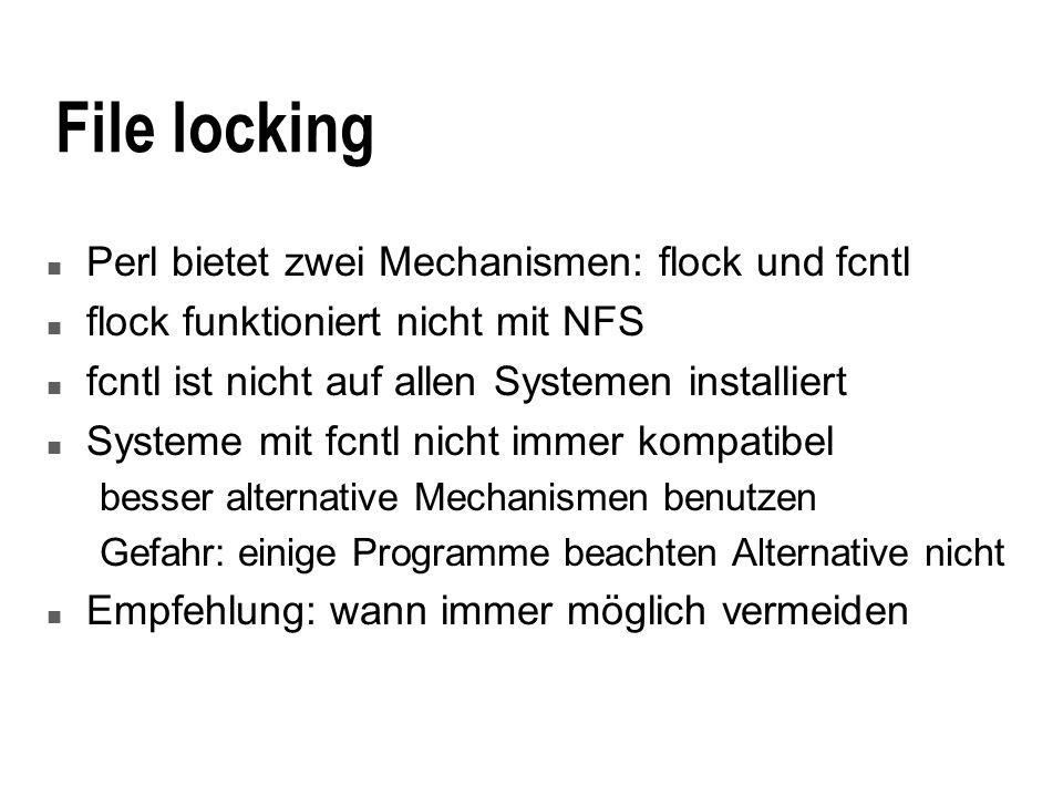 File locking n Perl bietet zwei Mechanismen: flock und fcntl n flock funktioniert nicht mit NFS n fcntl ist nicht auf allen Systemen installiert n Systeme mit fcntl nicht immer kompatibel besser alternative Mechanismen benutzen Gefahr: einige Programme beachten Alternative nicht n Empfehlung: wann immer möglich vermeiden