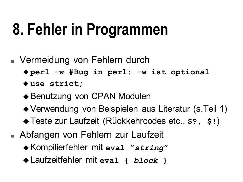 8. Fehler in Programmen n Vermeidung von Fehlern durch perl -w #Bug in perl: -w ist optional use strict; u Benutzung von CPAN Modulen u Verwendung von