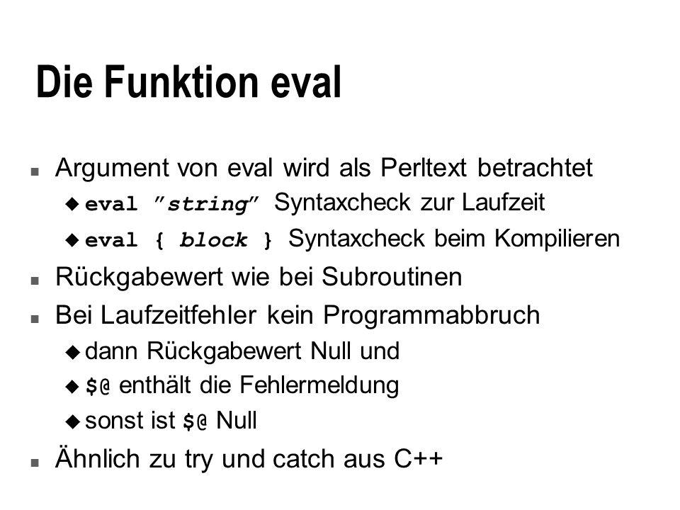 Die Funktion eval n Argument von eval wird als Perltext betrachtet eval string Syntaxcheck zur Laufzeit eval { block } Syntaxcheck beim Kompilieren n Rückgabewert wie bei Subroutinen n Bei Laufzeitfehler kein Programmabbruch u dann Rückgabewert Null und $@ enthält die Fehlermeldung sonst ist $@ Null n Ähnlich zu try und catch aus C++