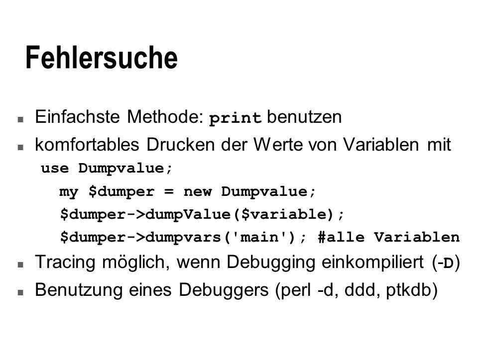 Fehlersuche Einfachste Methode: print benutzen n komfortables Drucken der Werte von Variablen mit use Dumpvalue; my $dumper = new Dumpvalue; $dumper->dumpValue($variable); $dumper->dumpvars( main ); #alle Variablen Tracing möglich, wenn Debugging einkompiliert (- D ) n Benutzung eines Debuggers (perl -d, ddd, ptkdb)