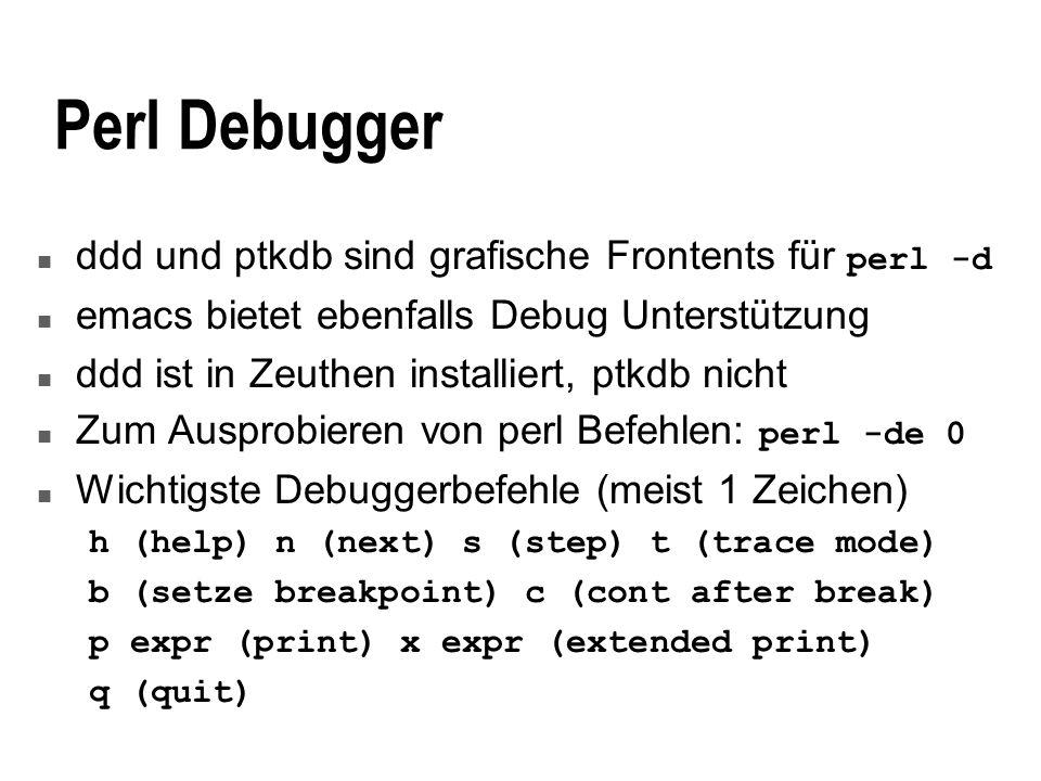 Perl Debugger ddd und ptkdb sind grafische Frontents für perl -d n emacs bietet ebenfalls Debug Unterstützung n ddd ist in Zeuthen installiert, ptkdb nicht Zum Ausprobieren von perl Befehlen: perl -de 0 n Wichtigste Debuggerbefehle (meist 1 Zeichen) h (help) n (next) s (step) t (trace mode) b (setze breakpoint) c (cont after break) p expr (print) x expr (extended print) q (quit)