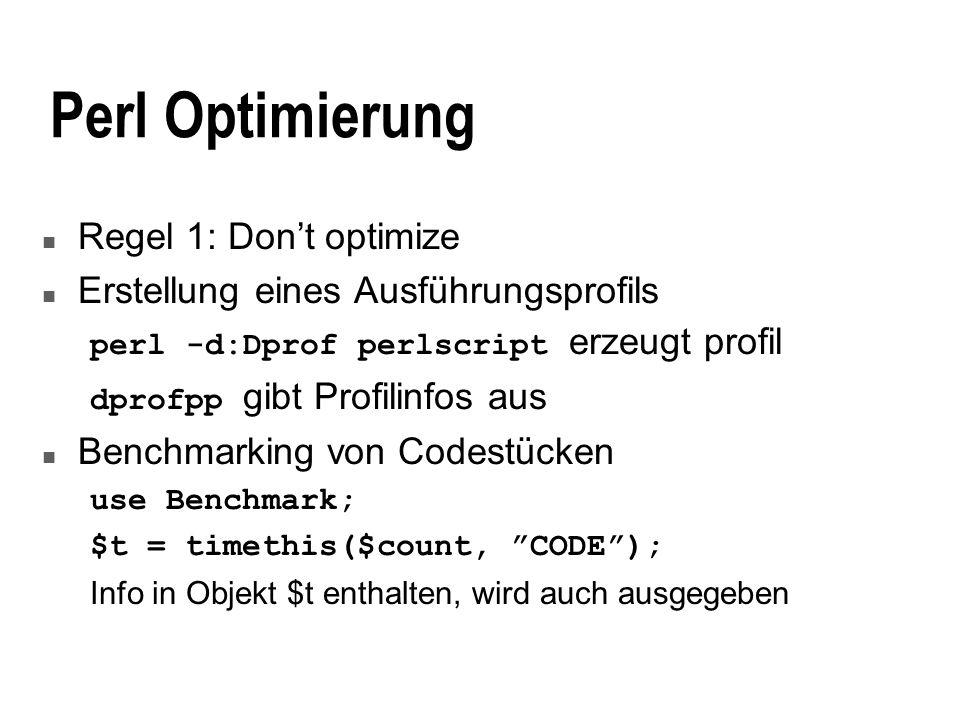 Perl Optimierung n Regel 1: Dont optimize n Erstellung eines Ausführungsprofils perl -d:Dprof perlscript erzeugt profil dprofpp gibt Profilinfos aus n Benchmarking von Codestücken use Benchmark; $t = timethis($count, CODE); Info in Objekt $t enthalten, wird auch ausgegeben