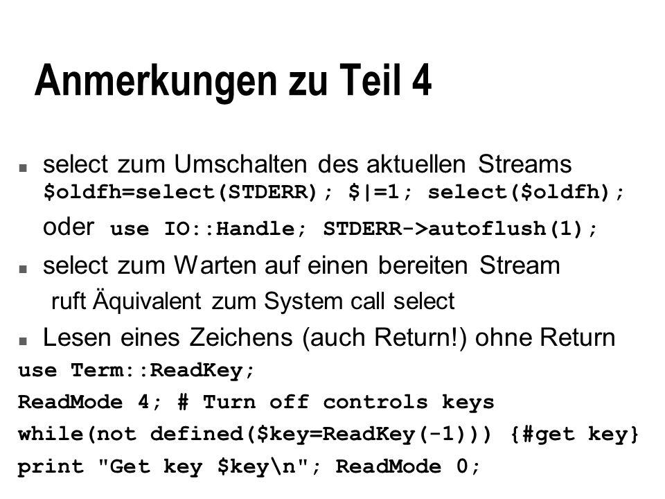 Anmerkungen zu Teil 4 select zum Umschalten des aktuellen Streams $oldfh=select(STDERR); $|=1; select($oldfh); oder use IO::Handle; STDERR->autoflush(1); n select zum Warten auf einen bereiten Stream ruft Äquivalent zum System call select n Lesen eines Zeichens (auch Return!) ohne Return use Term::ReadKey; ReadMode 4; # Turn off controls keys while(not defined($key=ReadKey(-1))) {#get key} print Get key $key\n ; ReadMode 0;