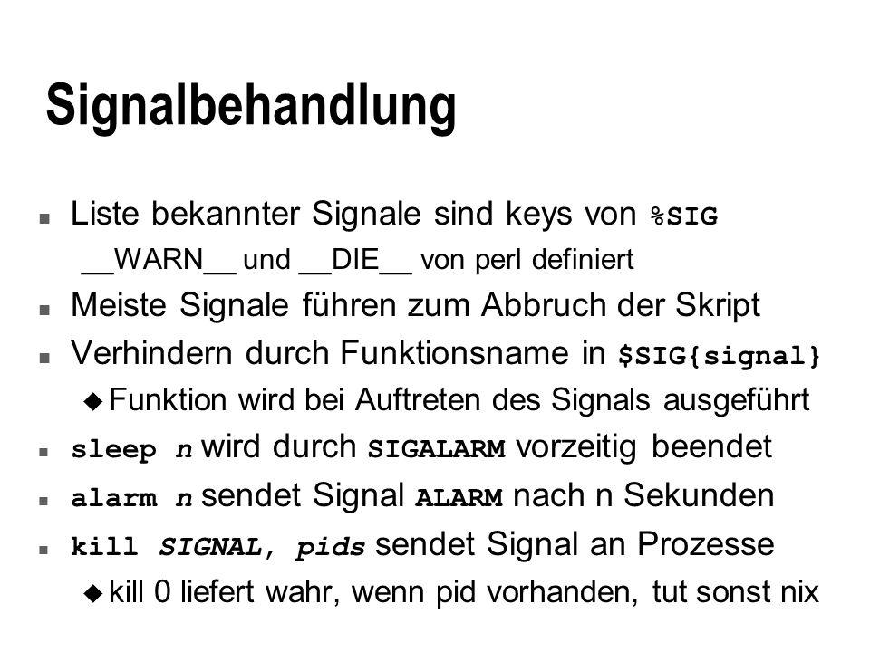 Signalbehandlung Liste bekannter Signale sind keys von %SIG __WARN__ und __DIE__ von perl definiert n Meiste Signale führen zum Abbruch der Skript Verhindern durch Funktionsname in $SIG{signal} u Funktion wird bei Auftreten des Signals ausgeführt sleep n wird durch SIGALARM vorzeitig beendet alarm n sendet Signal ALARM nach n Sekunden kill SIGNAL, pids sendet Signal an Prozesse u kill 0 liefert wahr, wenn pid vorhanden, tut sonst nix