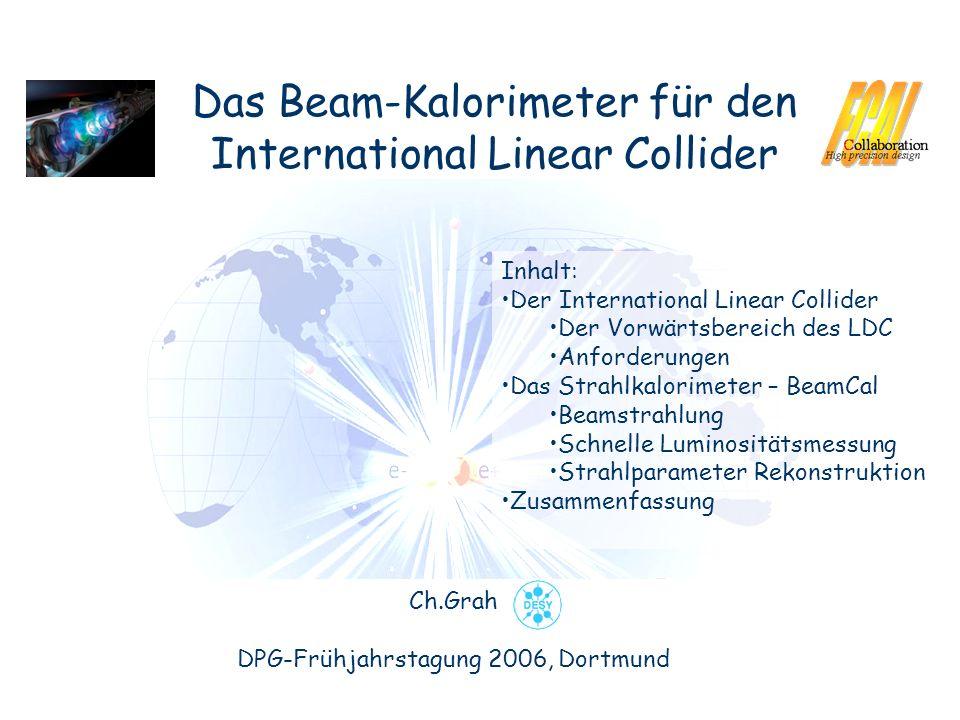 Das Beam-Kalorimeter für den International Linear Collider Ch.Grah DPG-Frühjahrstagung 2006, Dortmund Inhalt: Der International Linear Collider Der Vorwärtsbereich des LDC Anforderungen Das Strahlkalorimeter – BeamCal Beamstrahlung Schnelle Luminositätsmessung Strahlparameter Rekonstruktion Zusammenfassung