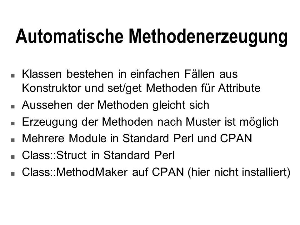 Automatische Methodenerzeugung n Klassen bestehen in einfachen Fällen aus Konstruktor und set/get Methoden für Attribute n Aussehen der Methoden gleicht sich n Erzeugung der Methoden nach Muster ist möglich n Mehrere Module in Standard Perl und CPAN n Class::Struct in Standard Perl n Class::MethodMaker auf CPAN (hier nicht installiert)