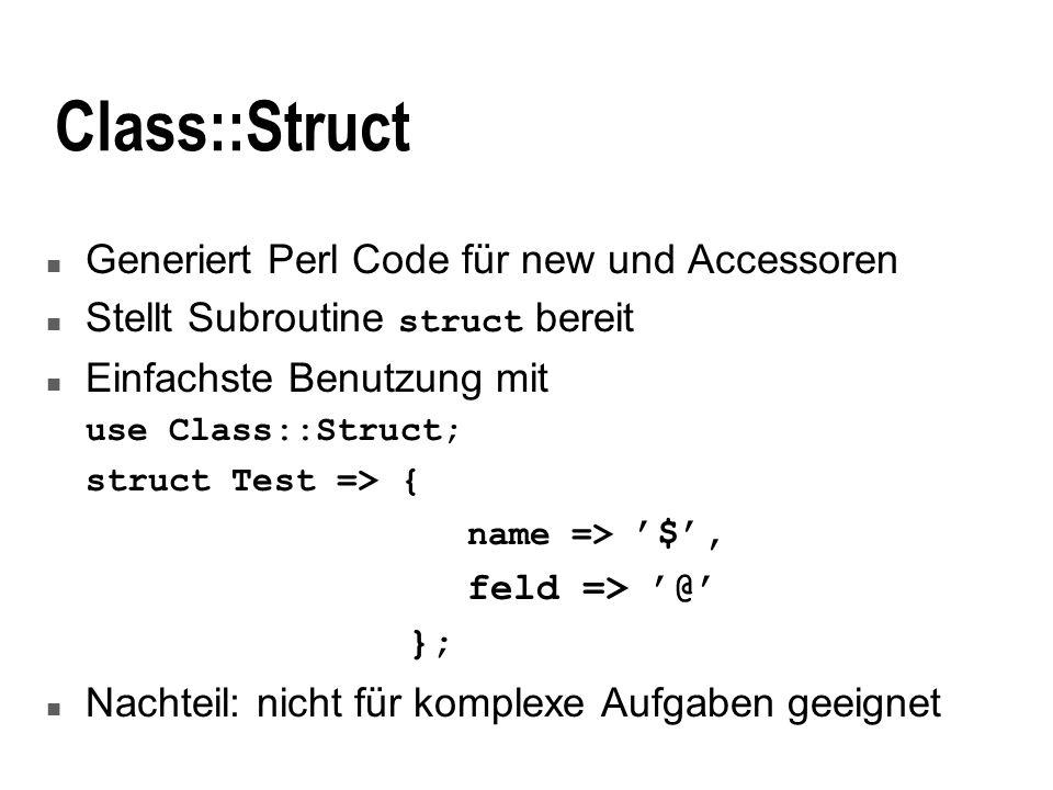 Class::Struct n Generiert Perl Code für new und Accessoren Stellt Subroutine struct bereit n Einfachste Benutzung mit use Class::Struct; struct Test => { name => $, feld => @ }; n Nachteil: nicht für komplexe Aufgaben geeignet