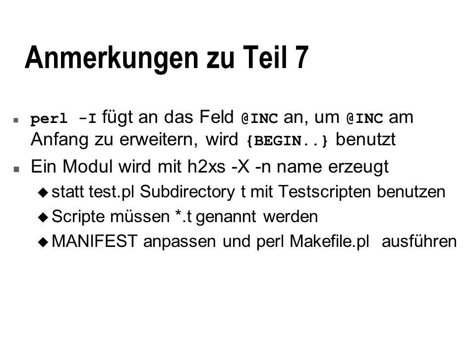 Anmerkungen zu Teil 7 perl -I fügt an das Feld @INC an, um @INC am Anfang zu erweitern, wird {BEGIN..} benutzt n Ein Modul wird mit h2xs -X -n name erzeugt u statt test.pl Subdirectory t mit Testscripten benutzen u Scripte müssen *.t genannt werden u MANIFEST anpassen und perl Makefile.pl ausführen