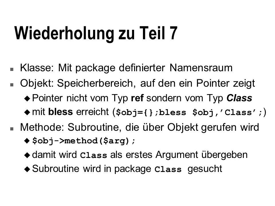 Wiederholung zu Teil 7 n Klasse: Mit package definierter Namensraum n Objekt: Speicherbereich, auf den ein Pointer zeigt u Pointer nicht vom Typ ref sondern vom Typ Class mit bless erreicht ( $obj={};bless $obj,Class; ) n Methode: Subroutine, die über Objekt gerufen wird u $obj->method($arg); damit wird Class als erstes Argument übergeben Subroutine wird in package Class gesucht