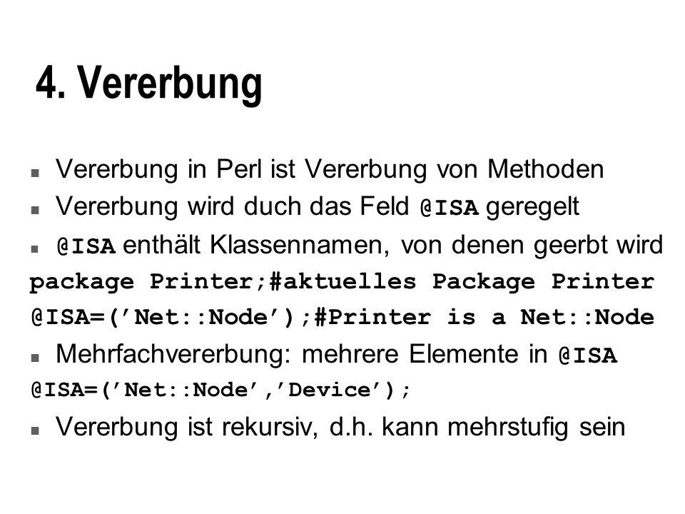 4. Vererbung n Vererbung in Perl ist Vererbung von Methoden Vererbung wird duch das Feld @ISA geregelt @ISA enthält Klassennamen, von denen geerbt wir