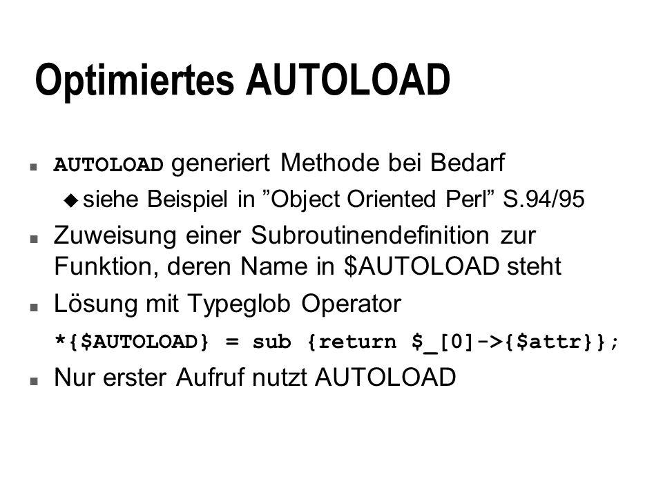 Optimiertes AUTOLOAD AUTOLOAD generiert Methode bei Bedarf u siehe Beispiel in Object Oriented Perl S.94/95 n Zuweisung einer Subroutinendefinition zur Funktion, deren Name in $AUTOLOAD steht n Lösung mit Typeglob Operator *{$AUTOLOAD} = sub {return $_[0]->{$attr}}; n Nur erster Aufruf nutzt AUTOLOAD