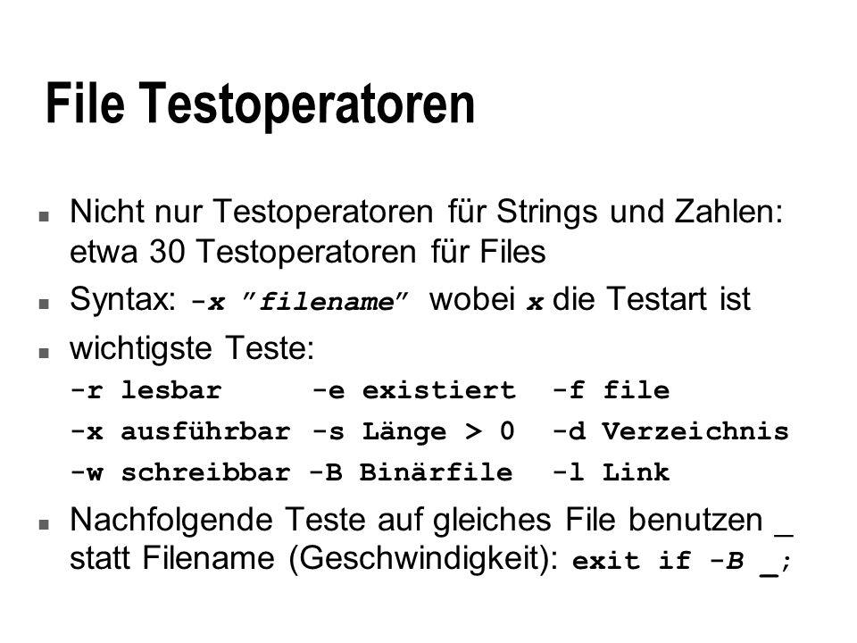File Testoperatoren n Nicht nur Testoperatoren für Strings und Zahlen: etwa 30 Testoperatoren für Files Syntax: -x filename wobei x die Testart ist n wichtigste Teste: -r lesbar -e existiert-f file -x ausführbar -s Länge > 0-d Verzeichnis -w schreibbar -B Binärfile-l Link Nachfolgende Teste auf gleiches File benutzen _ statt Filename (Geschwindigkeit): exit if -B _;