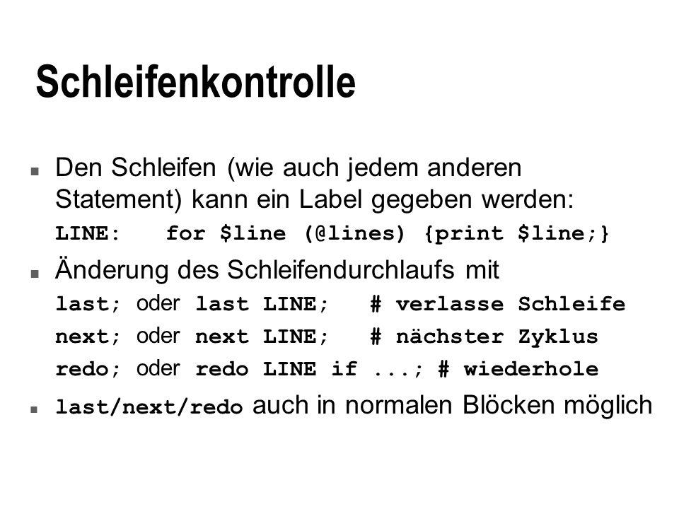 Schleifenkontrolle n Den Schleifen (wie auch jedem anderen Statement) kann ein Label gegeben werden: LINE:for $line (@lines) {print $line;} n Änderung des Schleifendurchlaufs mit last; oder last LINE;# verlasse Schleife next; oder next LINE;# nächster Zyklus redo; oder redo LINE if...;# wiederhole last/next/redo auch in normalen Blöcken möglich
